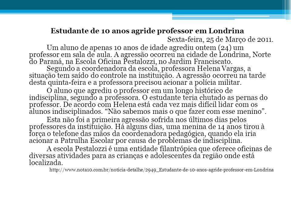 Estudante de 10 anos agride professor em Londrina Sexta-feira, 25 de Março de 2011. Um aluno de apenas 10 anos de idade agrediu ontem (24) um professo