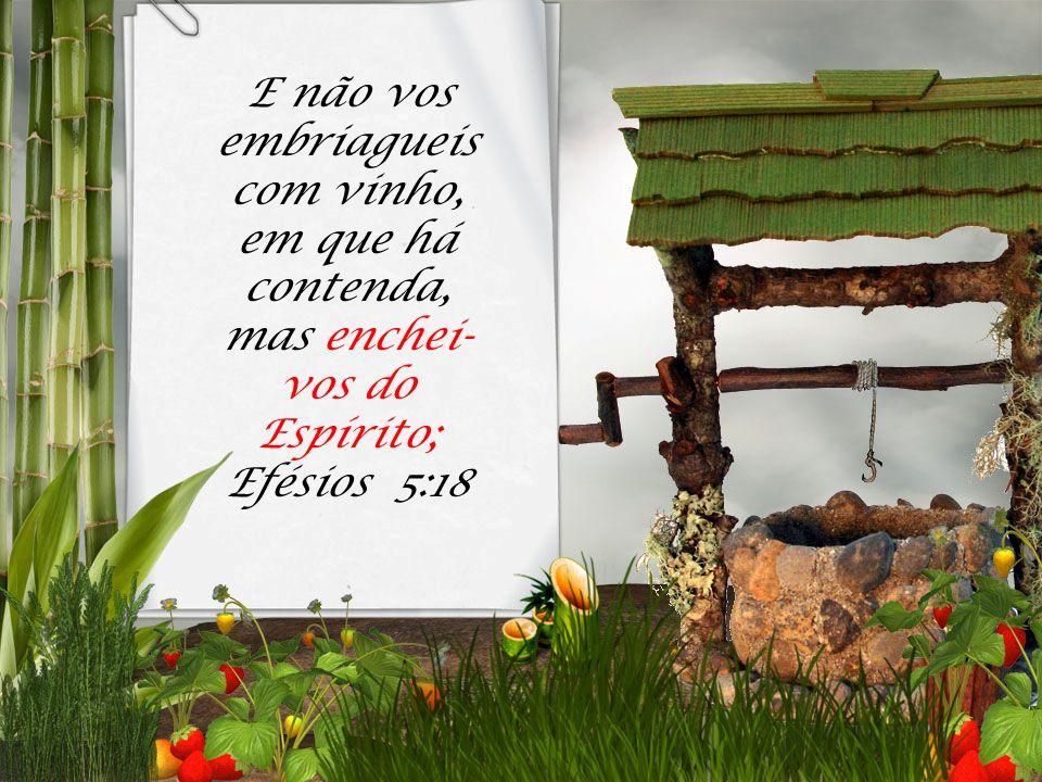 E não vos embriagueis com vinho, em que há contenda, mas enchei- vos do Espírito; Efésios 5:18