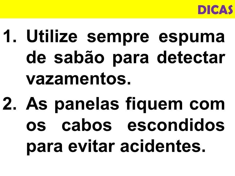 1.Utilize sempre espuma de sabão para detectar vazamentos.