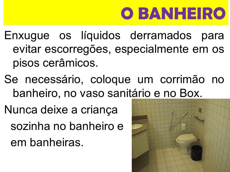O BANHEIRO Enxugue os líquidos derramados para evitar escorregões, especialmente em os pisos cerâmicos.