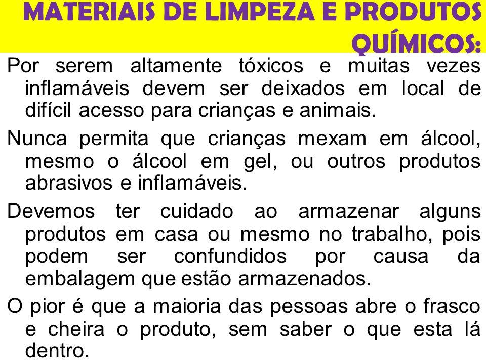 MATERIAIS DE LIMPEZA E PRODUTOS QUÍMICOS: Por serem altamente tóxicos e muitas vezes inflamáveis devem ser deixados em local de difícil acesso para crianças e animais.