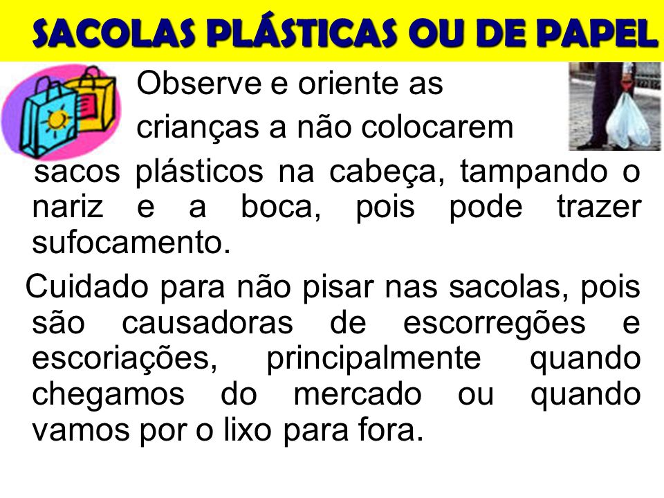 SACOLAS PLÁSTICAS OU DE PAPEL Observe e oriente as crianças a não colocarem sacos plásticos na cabeça, tampando o nariz e a boca, pois pode trazer sufocamento.