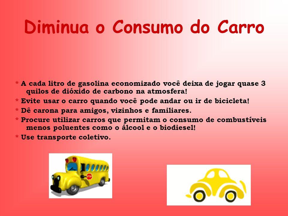 Diminua o Consumo do Carro * A cada litro de gasolina economizado você deixa de jogar quase 3 quilos de dióxido de carbono na atmosfera! * Evite usar