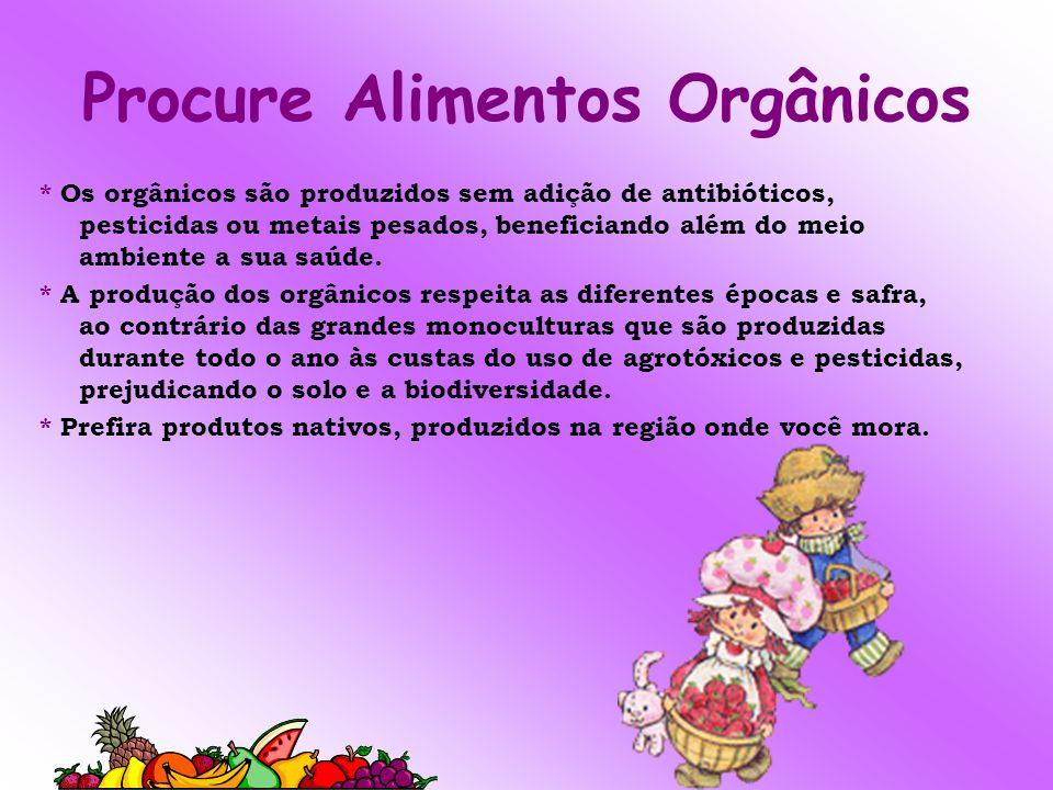 Procure Alimentos Orgânicos * Os orgânicos são produzidos sem adição de antibióticos, pesticidas ou metais pesados, beneficiando além do meio ambiente