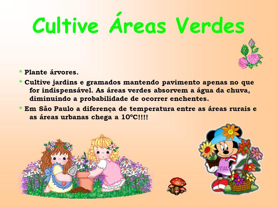 Cultive Áreas Verdes * Plante árvores. * Cultive jardins e gramados mantendo pavimento apenas no que for indispensável. As áreas verdes absorvem a águ