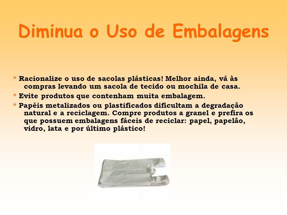 Diminua o Uso de Embalagens * Racionalize o uso de sacolas plásticas! Melhor ainda, vá às compras levando um sacola de tecido ou mochila de casa. * Ev