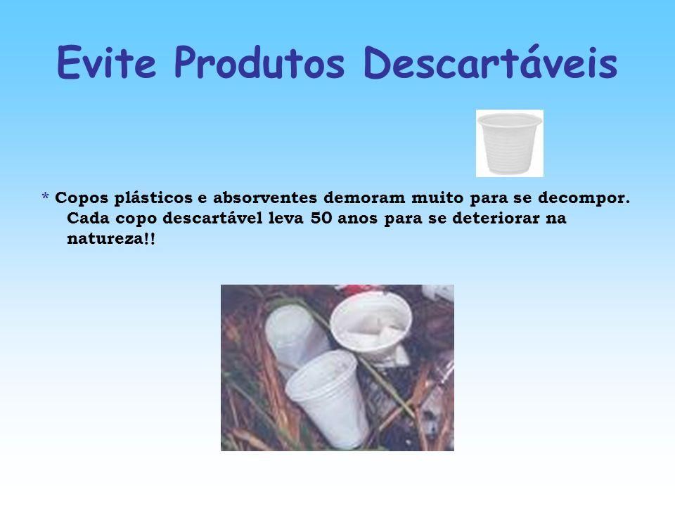 Evite Produtos Descartáveis * Copos plásticos e absorventes demoram muito para se decompor. Cada copo descartável leva 50 anos para se deteriorar na n