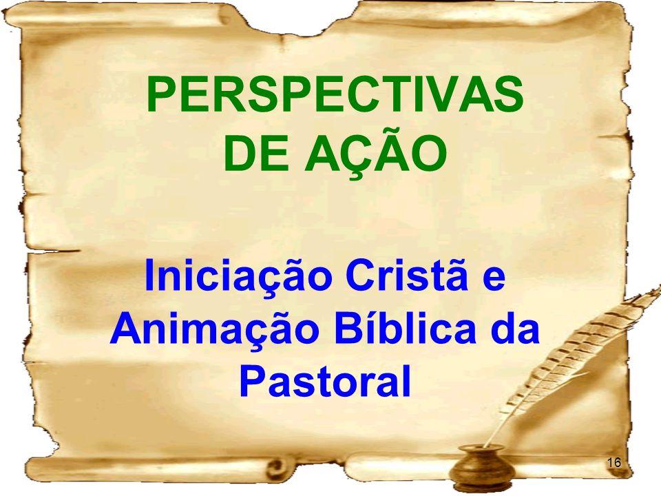 PERSPECTIVAS DE AÇÃO 16 Iniciação Cristã e Animação Bíblica da Pastoral