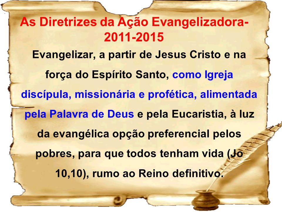 As Diretrizes da Ação Evangelizadora- 2011-2015 Evangelizar, a partir de Jesus Cristo e na força do Espírito Santo, como Igreja discípula, missionária