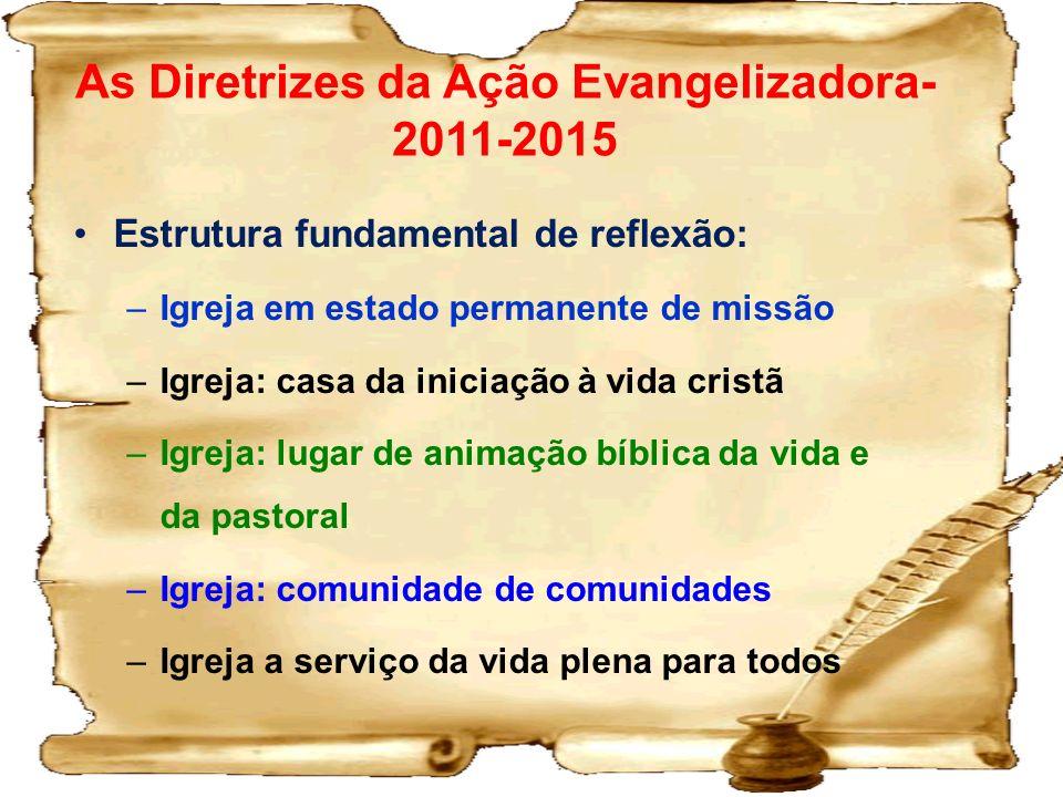As Diretrizes da Ação Evangelizadora- 2011-2015 Estrutura fundamental de reflexão: –Igreja em estado permanente de missão –Igreja: casa da iniciação à