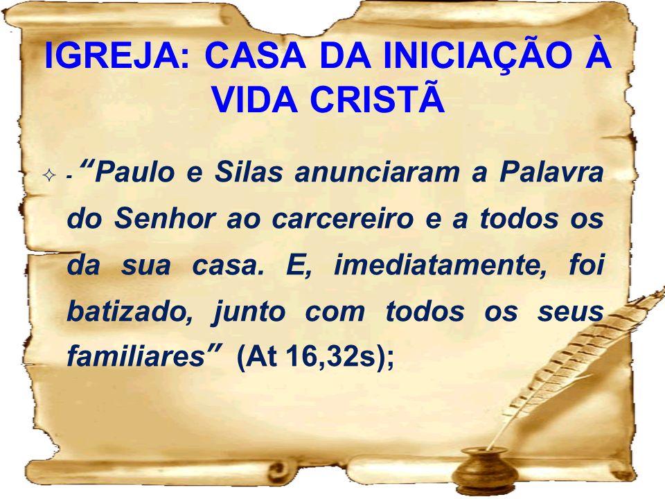 IGREJA: CASA DA INICIAÇÃO À VIDA CRISTÃ -Paulo e Silas anunciaram a Palavra do Senhor ao carcereiro e a todos os da sua casa. E, imediatamente, foi ba