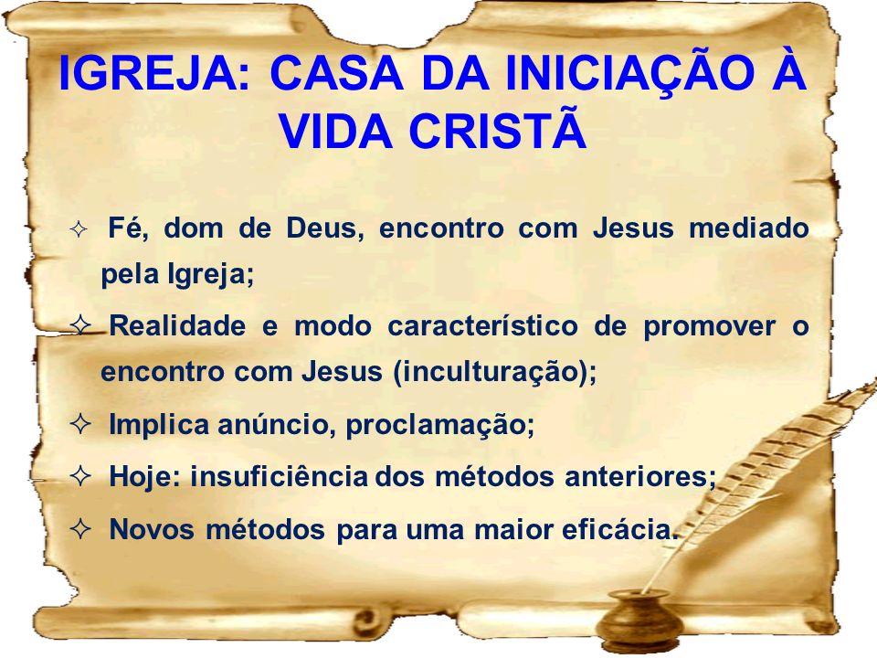IGREJA: CASA DA INICIAÇÃO À VIDA CRISTÃ Fé, dom de Deus, encontro com Jesus mediado pela Igreja; Realidade e modo característico de promover o encontr