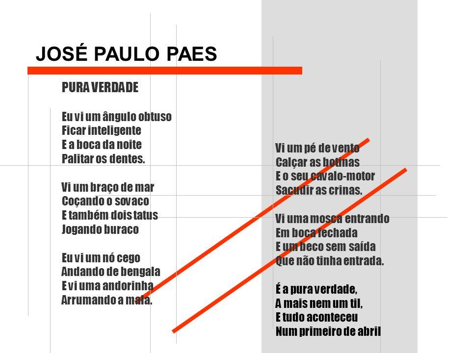 JOSÉ PAULO PAES PURA VERDADE Eu vi um ângulo obtuso Ficar inteligente E a boca da noite Palitar os dentes. Vi um braço de mar Coçando o sovaco E també
