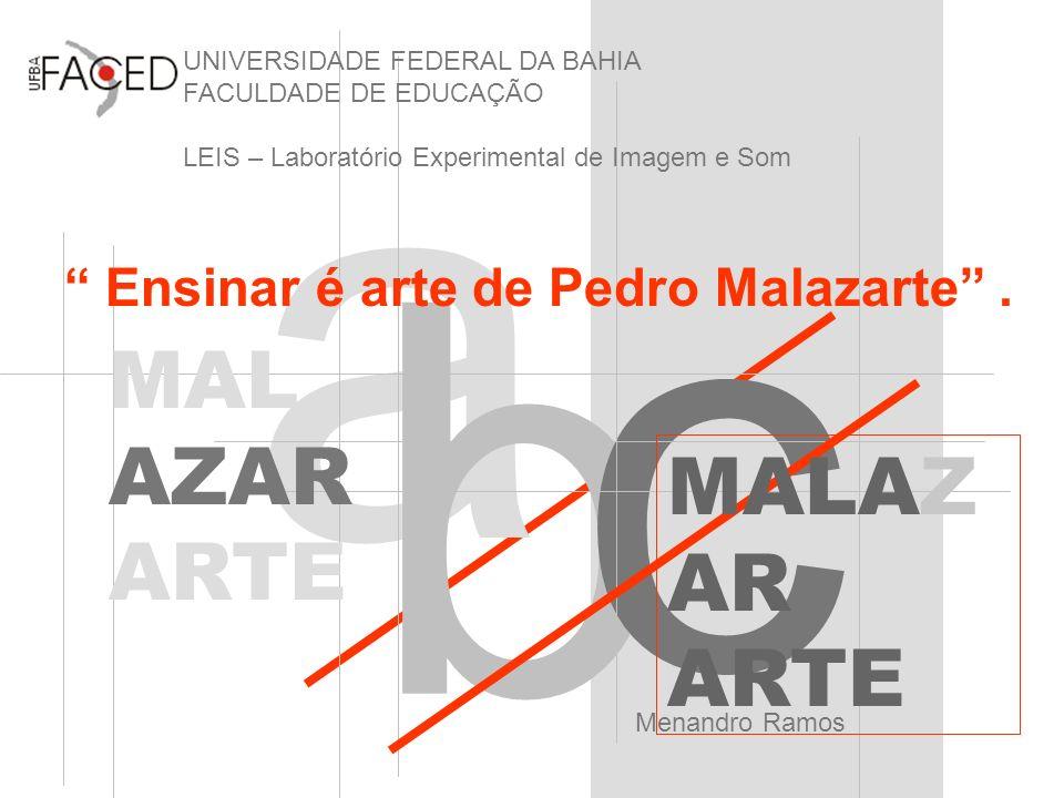 a b c UNIVERSIDADE FEDERAL DA BAHIA FACULDADE DE EDUCAÇÃO LEIS – Laboratório Experimental de Imagem e Som Menandro Ramos Ensinar é arte de Pedro Malaz