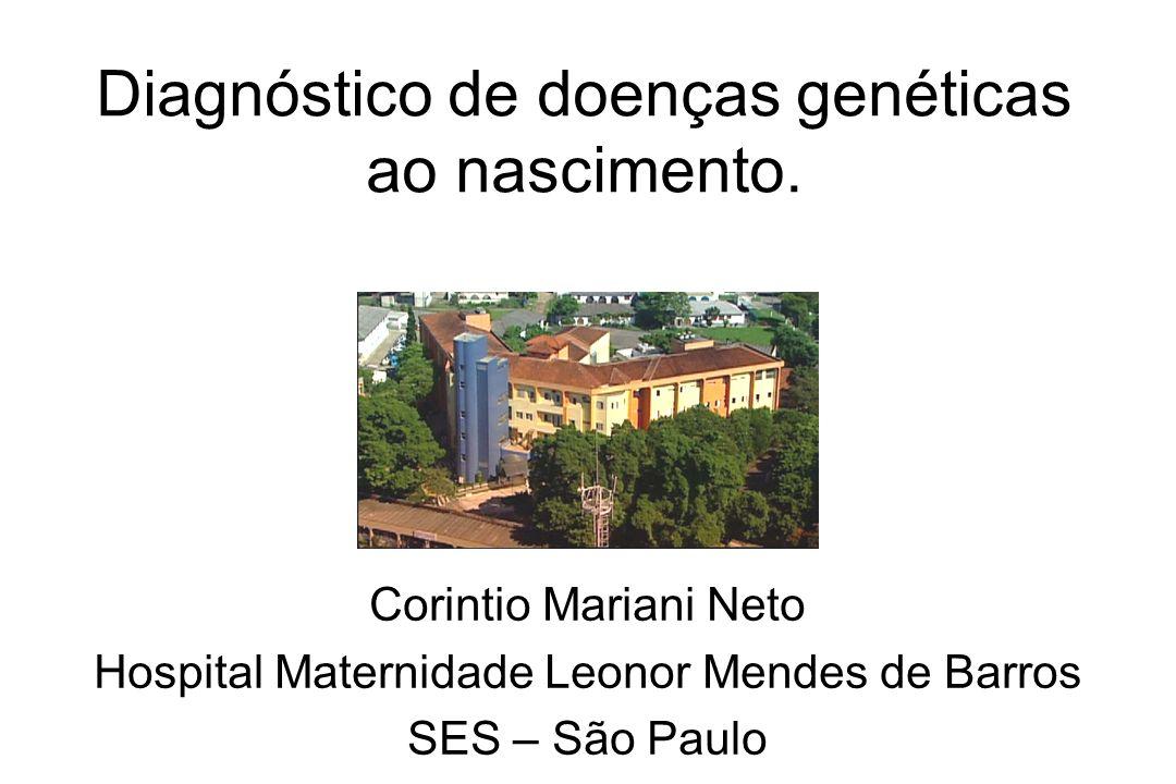 Diagnóstico de doenças genéticas ao nascimento. Corintio Mariani Neto Hospital Maternidade Leonor Mendes de Barros SES – São Paulo