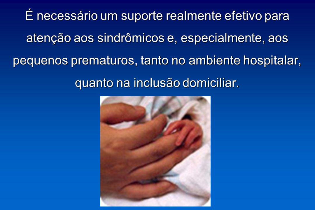 É necessário um suporte realmente efetivo para atenção aos sindrômicos e, especialmente, aos pequenos prematuros, tanto no ambiente hospitalar, quanto