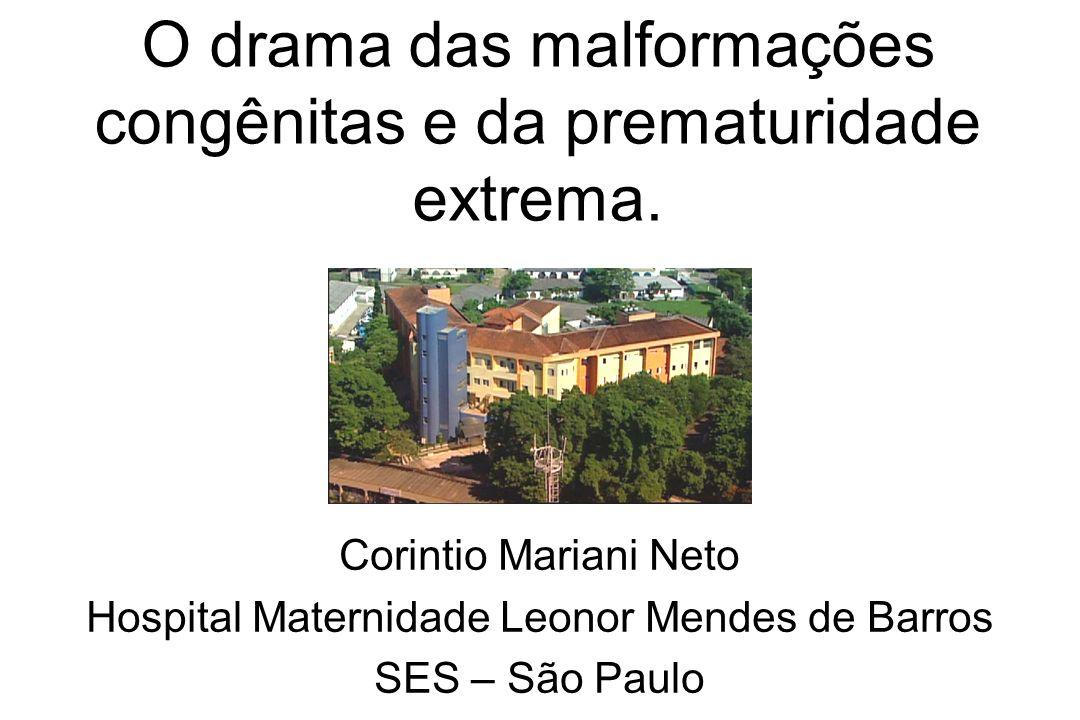O drama das malformações congênitas e da prematuridade extrema. Corintio Mariani Neto Hospital Maternidade Leonor Mendes de Barros SES – São Paulo
