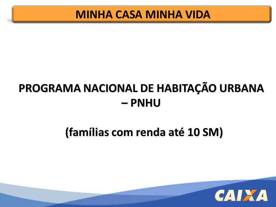 PROGRAMA NACIONAL DE HABITAÇÃO URBANA – PNHU (famílias com renda até 10 SM) (famílias com renda até 10 SM) MINHA CASA MINHA VIDA
