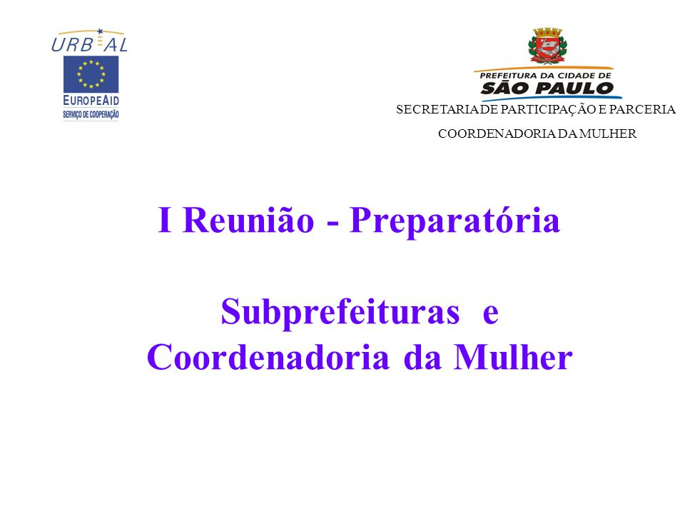 SECRETARIA DE PARTICIPAÇÃO E PARCERIA COORDENADORIA DA MULHER I Reunião - Preparatória Subprefeituras e Coordenadoria da Mulher