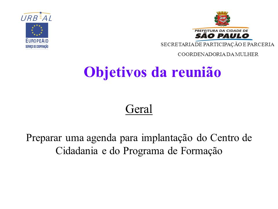 SECRETARIA DE PARTICIPAÇÃO E PARCERIA COORDENADORIA DA MULHER Objetivos da reunião Geral Preparar uma agenda para implantação do Centro de Cidadania e do Programa de Formação