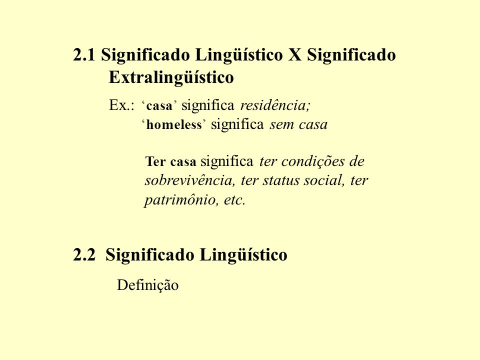 2.1 Significado Lingüístico X Significado Extralingüístico casa significa residência; homeless significa sem casa Ex.: Ter casa significa ter condições de sobrevivência, ter status social, ter patrimônio, etc.