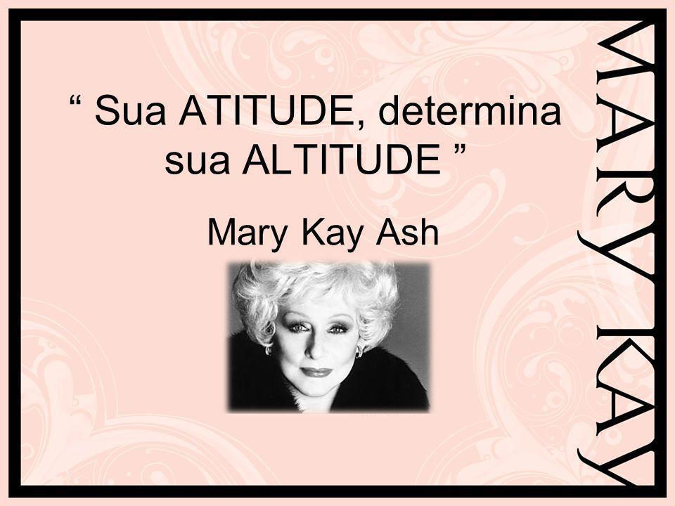 Sua ATITUDE, determina sua ALTITUDE Mary Kay Ash