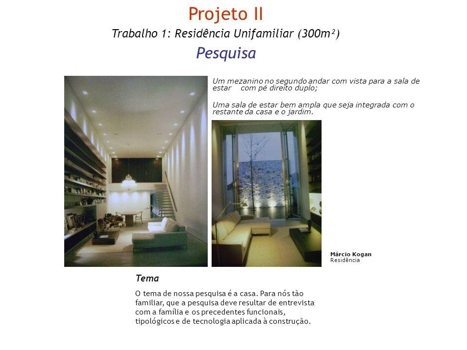 Projeto II Trabalho 1: Residência Unifamiliar (300m²) Pesquisa Tema O tema de nossa pesquisa é a casa. Para nós tão familiar, que a pesquisa deve resu