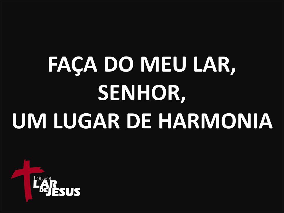 FAÇA DO MEU LAR, SENHOR, UM LUGAR DE HARMONIA