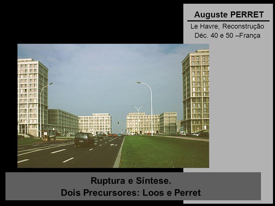 Ruptura e Síntese. Dois Precursores: Loos e Perret Auguste PERRET Le Havre, Reconstrução Déc. 40 e 50 –França