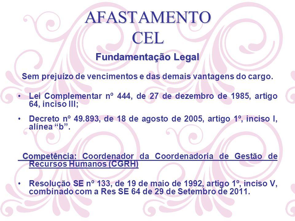 AFASTAMENTO CEL Fundamentação Legal Sem prejuízo de vencimentos e das demais vantagens do cargo. Lei Complementar nº 444, de 27 de dezembro de 1985, a
