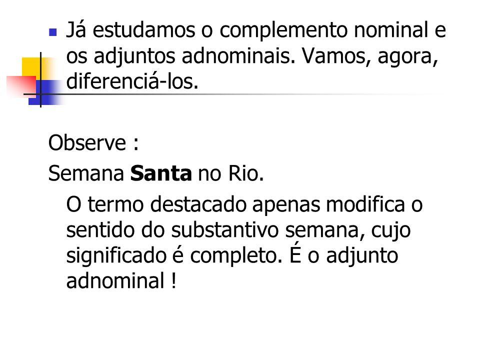 Já estudamos o complemento nominal e os adjuntos adnominais. Vamos, agora, diferenciá-los. Observe : Semana Santa no Rio. O termo destacado apenas mod
