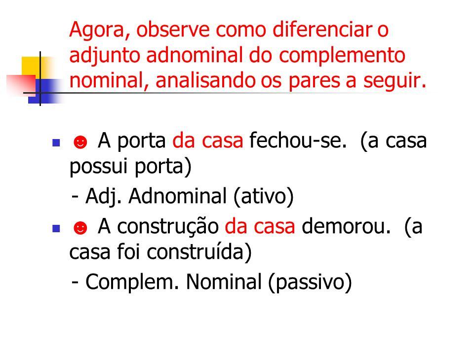 Agora, observe como diferenciar o adjunto adnominal do complemento nominal, analisando os pares a seguir. A porta da casa fechou-se. (a casa possui po
