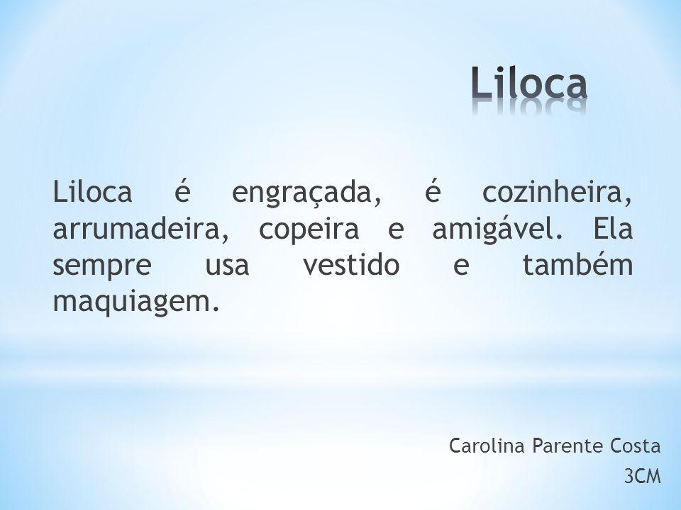 Liloca é engraçada, é cozinheira, arrumadeira, copeira e amigável.