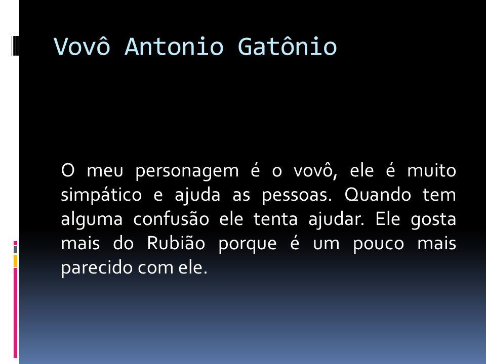 Vovô Antonio Gatônio O meu personagem é o vovô, ele é muito simpático e ajuda as pessoas.