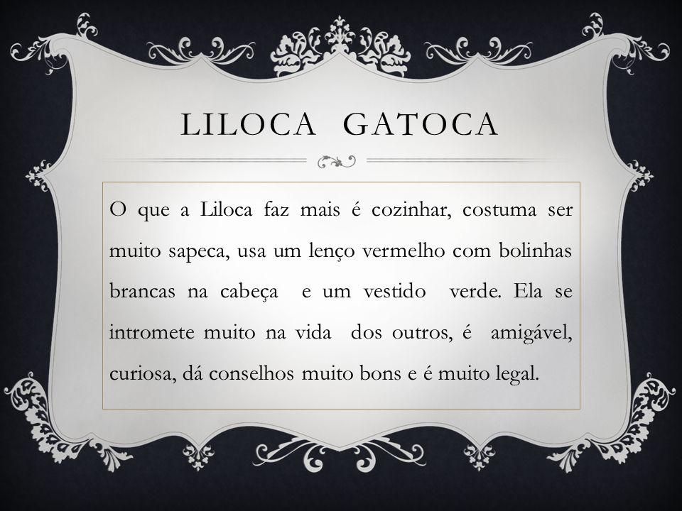 LILOCA GATOCA O que a Liloca faz mais é cozinhar, costuma ser muito sapeca, usa um lenço vermelho com bolinhas brancas na cabeça e um vestido verde.