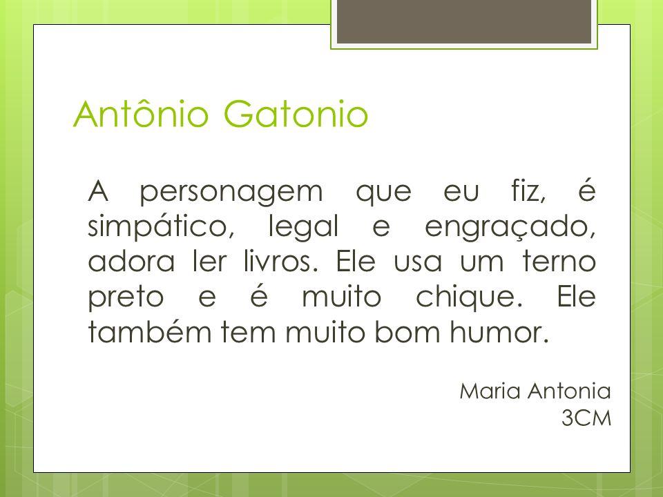 Antônio Gatonio A personagem que eu fiz, é simpático, legal e engraçado, adora ler livros.
