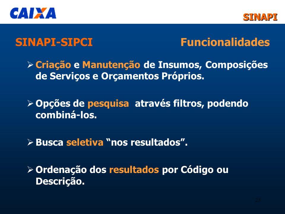 SINAPISINAPI 23 SINAPI-SIPCI Funcionalidades Criação e Manutenção de Insumos, Composições de Serviços e Orçamentos Próprios. Opções de pesquisa atravé