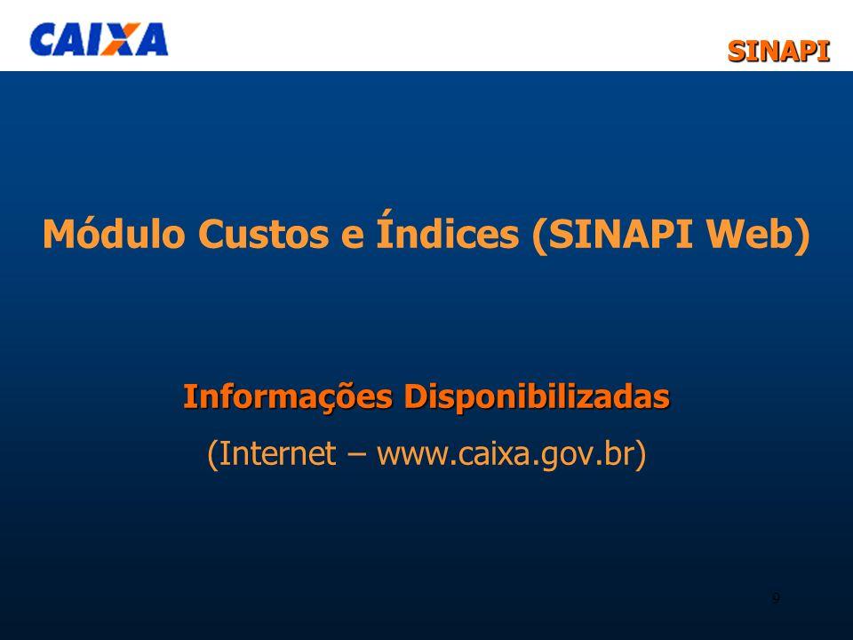 SINAPISINAPI 9 Informações Disponibilizadas Módulo Custos e Índices (SINAPI Web) Informações Disponibilizadas (Internet – www.caixa.gov.br)