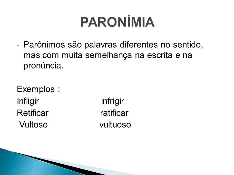 Parônimos são palavras diferentes no sentido, mas com muita semelhança na escrita e na pronúncia. Exemplos : Infligir infrigir Retificar ratificar Vul