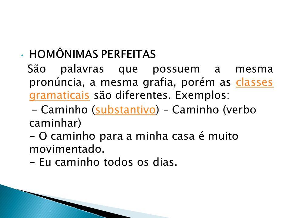 HOMÔNIMAS PERFEITAS São palavras que possuem a mesma pronúncia, a mesma grafia, porém as classes gramaticais são diferentes. Exemplos:classes gramatic