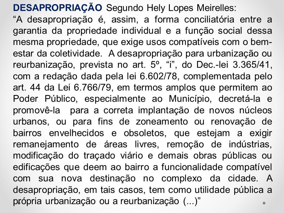 DESAPROPRIAÇÃO Segundo Hely Lopes Meirelles: A desapropriação é, assim, a forma conciliatória entre a garantia da propriedade individual e a função so