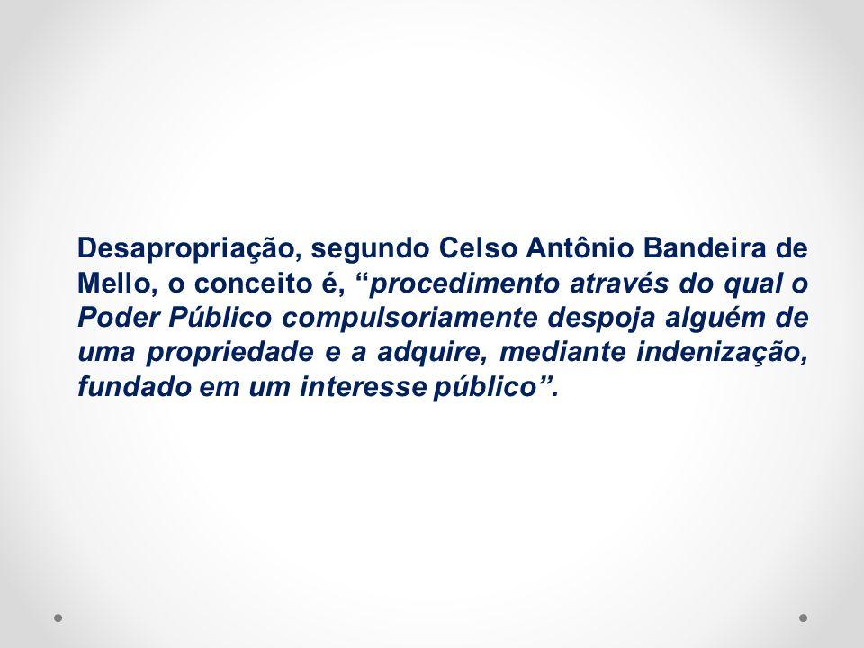 Desapropriação, segundo Celso Antônio Bandeira de Mello, o conceito é, procedimento através do qual o Poder Público compulsoriamente despoja alguém de