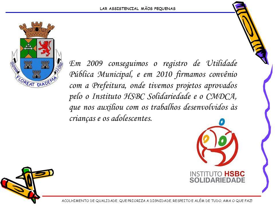 Em 2009 conseguimos o registro de Utilidade Pública Municipal, e em 2010 firmamos convênio com a Prefeitura, onde tivemos projetos aprovados pelo o Instituto HSBC Solidariedade e o CMDCA, que nos auxiliou com os trabalhos desenvolvidos às crianças e os adolescentes.