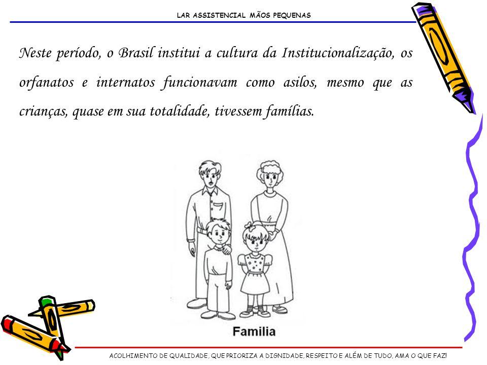 Neste período, o Brasil institui a cultura da Institucionalização, os orfanatos e internatos funcionavam como asilos, mesmo que as crianças, quase em sua totalidade, tivessem famílias.