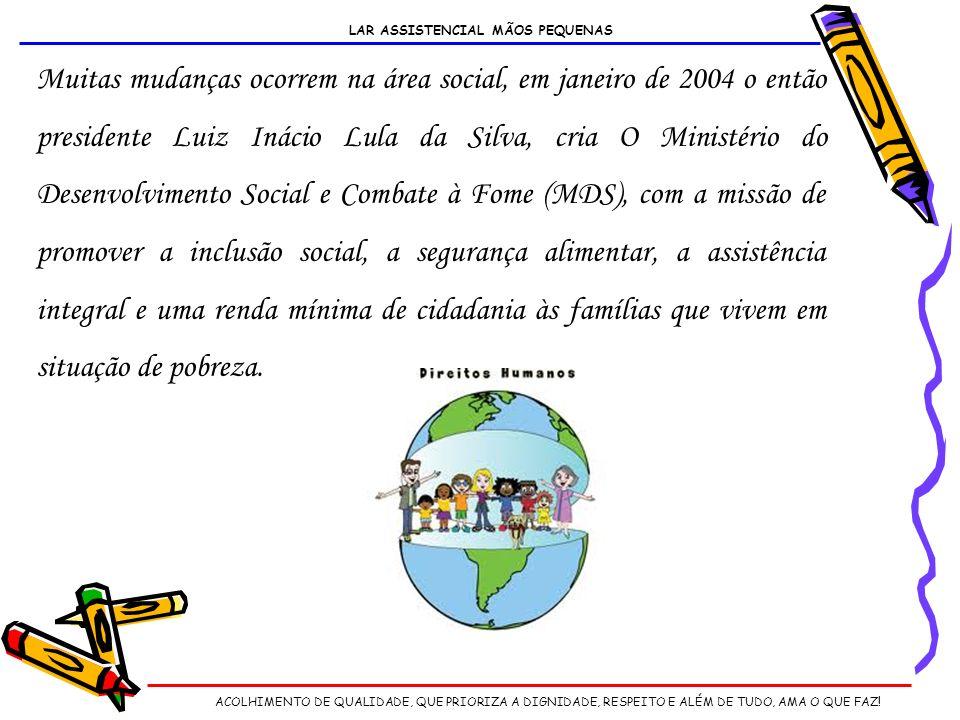 Muitas mudanças ocorrem na área social, em janeiro de 2004 o então presidente Luiz Inácio Lula da Silva, cria O Ministério do Desenvolvimento Social e Combate à Fome (MDS), com a missão de promover a inclusão social, a segurança alimentar, a assistência integral e uma renda mínima de cidadania às famílias que vivem em situação de pobreza.
