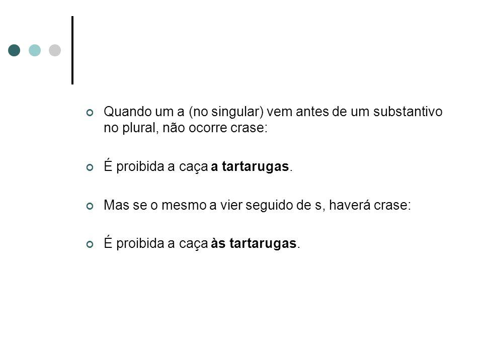 Quando um a (no singular) vem antes de um substantivo no plural, não ocorre crase: É proibida a caça a tartarugas. Mas se o mesmo a vier seguido de s,