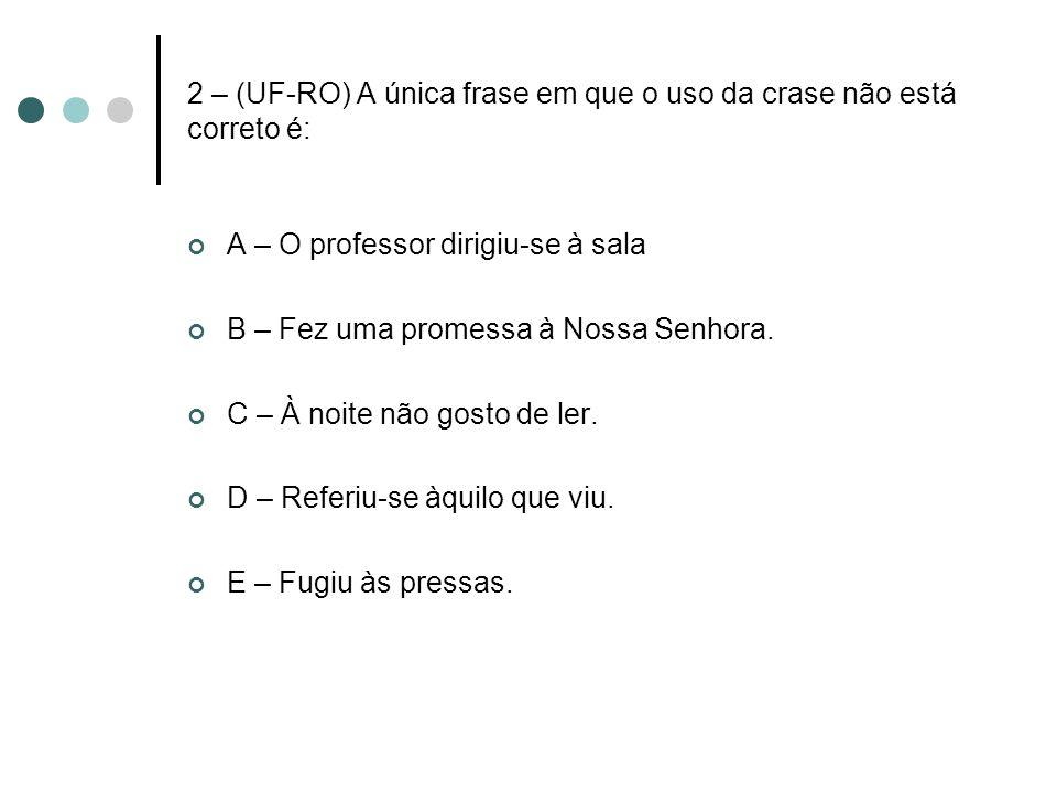 2 – (UF-RO) A única frase em que o uso da crase não está correto é: A – O professor dirigiu-se à sala B – Fez uma promessa à Nossa Senhora. C – À noit