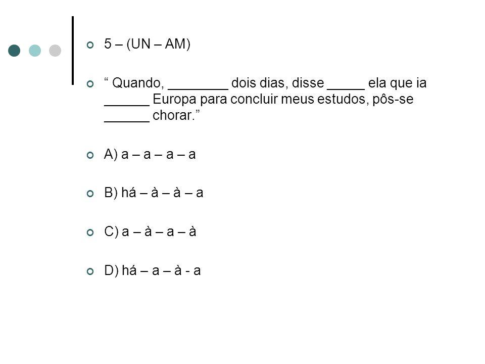 5 – (UN – AM) Quando, ________ dois dias, disse _____ ela que ia ______ Europa para concluir meus estudos, pôs-se ______ chorar. A) a – a – a – a B) h