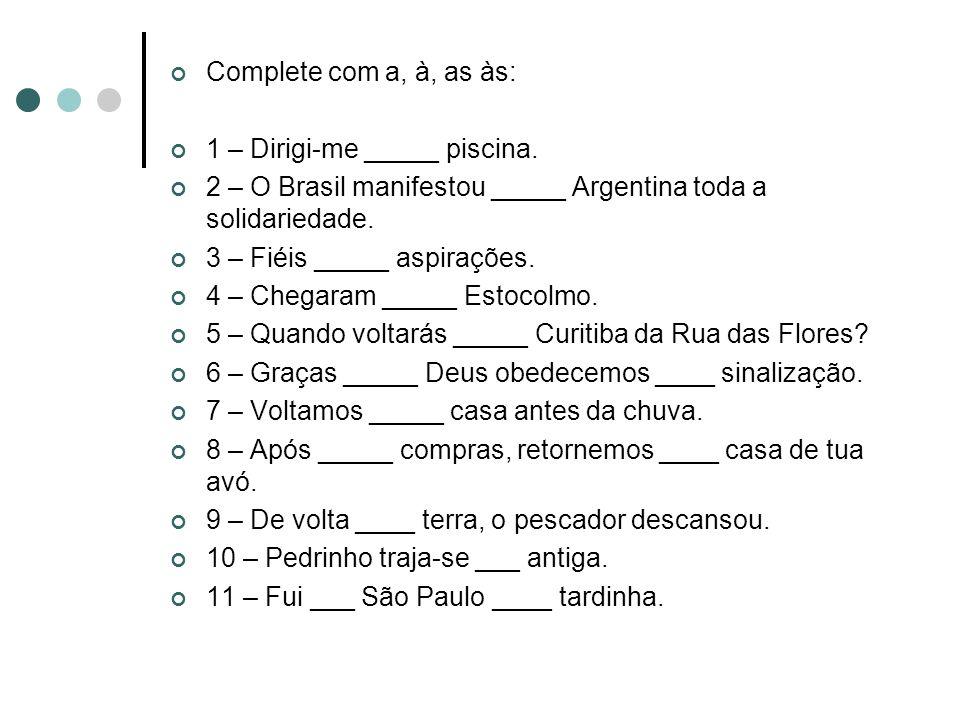 Complete com a, à, as às: 1 – Dirigi-me _____ piscina. 2 – O Brasil manifestou _____ Argentina toda a solidariedade. 3 – Fiéis _____ aspirações. 4 – C