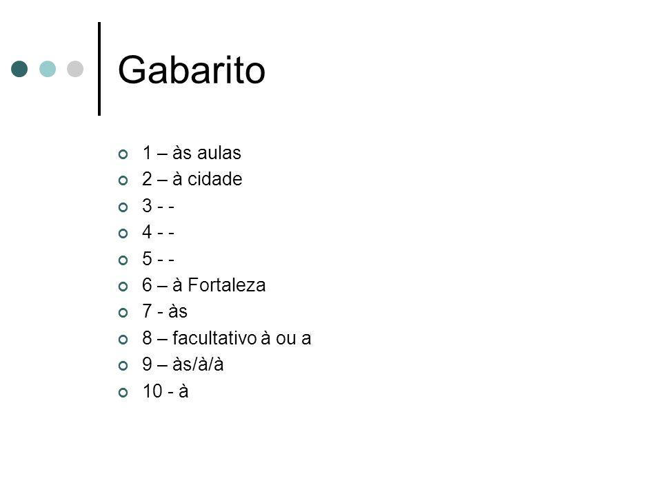 Gabarito 1 – às aulas 2 – à cidade 3 - - 4 - - 5 - - 6 – à Fortaleza 7 - às 8 – facultativo à ou a 9 – às/à/à 10 - à